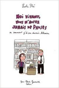 Moi vivant vous n'aurez jamais de pauses ou comment j'ai cru devenir libraire